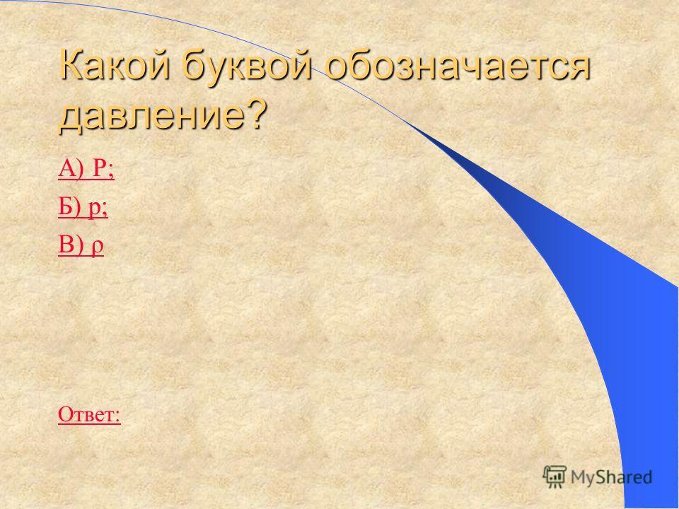 Какой буквой обозначается давление? А) Р; Б) р; В) ρ Ответ: