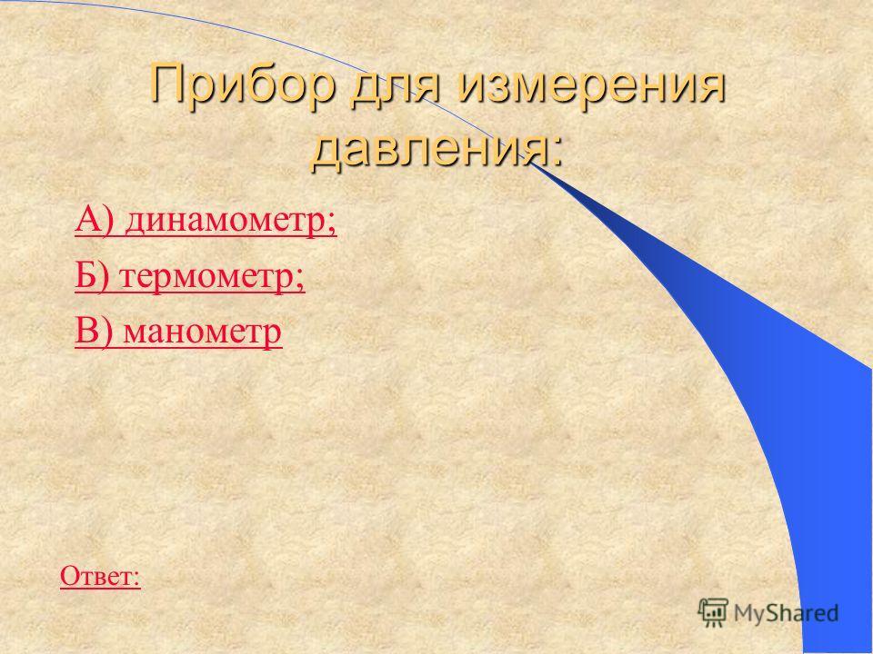 Прибор для измерения давления: А) динамометр; Б) термометр; В) манометр Ответ: