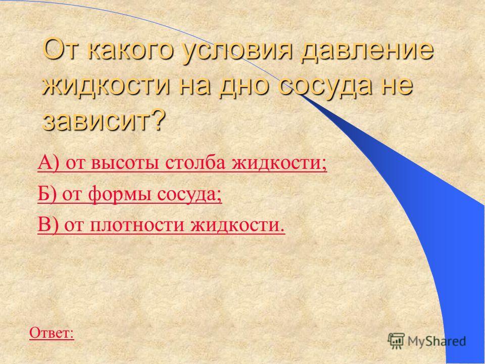 От какого условия давление жидкости на дно сосуда не зависит? А) от высоты столба жидкости; Б) от формы сосуда; В) от плотности жидкости. Ответ: