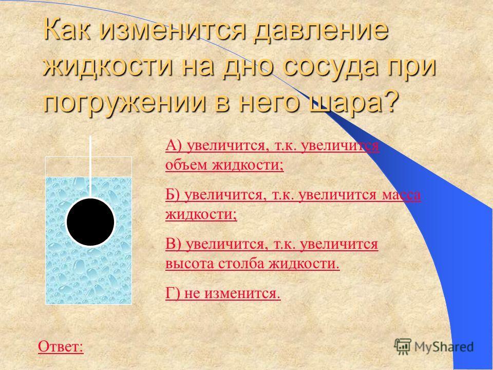 Как изменится давление жидкости на дно сосуда при погружении в него шара? А) увеличится, т.к. увеличится объем жидкости; Б) увеличится, т.к. увеличится масса жидкости; В) увеличится, т.к. увеличится высота столба жидкости. Г) не изменится. Ответ: