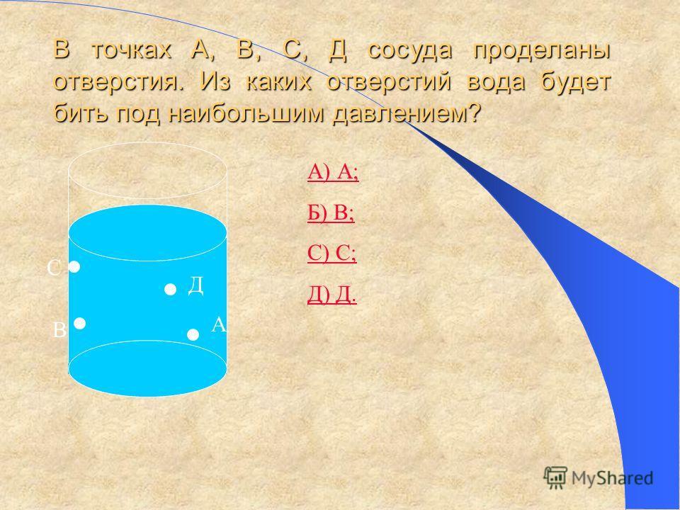 В точках А, В, С, Д сосуда проделаны отверстия. Из каких отверстий вода будет бить под наибольшим давлением? А В С Д А) А; Б) В; С) С; Д) Д.