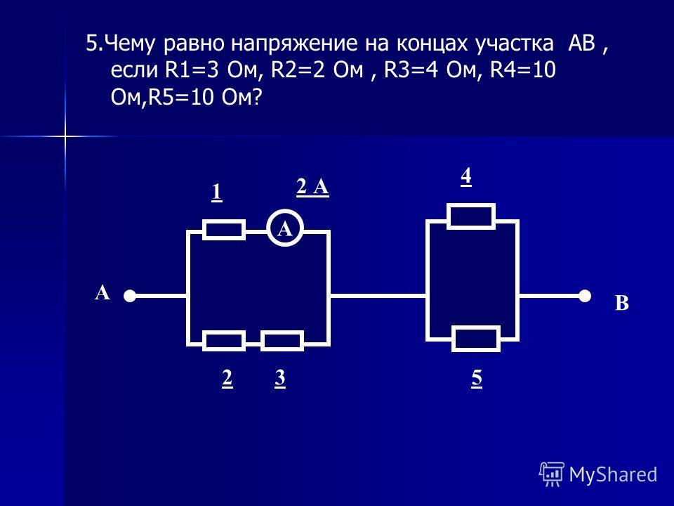 5.Чему равно напряжение на концах участка АВ, если R1=3 Ом, R2=2 Ом, R3=4 Ом, R4=10 Ом,R5=10 Ом? А 1 2 А 23 4 5 В А