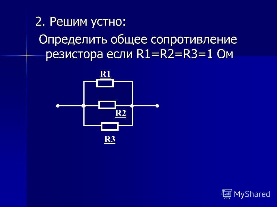 2. Решим устно: Определить общее сопротивление резистора если R1=R2=R3=1 Ом Определить общее сопротивление резистора если R1=R2=R3=1 Ом R1 R2 R3