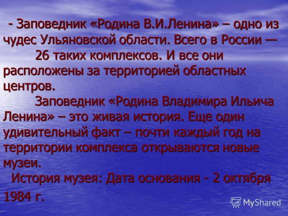 - Заповедник «Родина В.И.Ленина» – одно из чудес Ульяновской области. Всего в России 26 таких комплексов. И все они расположены за территорией областных центров. Заповедник «Родина Владимира Ильича Ленина» – это живая история. Еще один удивительный ф