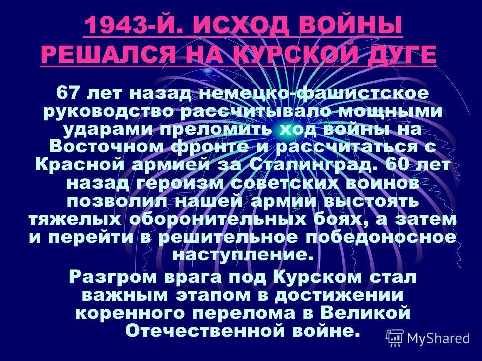 1943-Й. ИСХОД ВОЙНЫ РЕШАЛСЯ НА КУРСКОЙ ДУГЕ 1943-Й. ИСХОД ВОЙНЫ РЕШАЛСЯ НА КУРСКОЙ ДУГЕ 67 лет назад немецко-фашистское руководство рассчитывало мощными ударами преломить ход войны на Восточном фронте и рассчитаться с Красной армией за Сталинград. 60