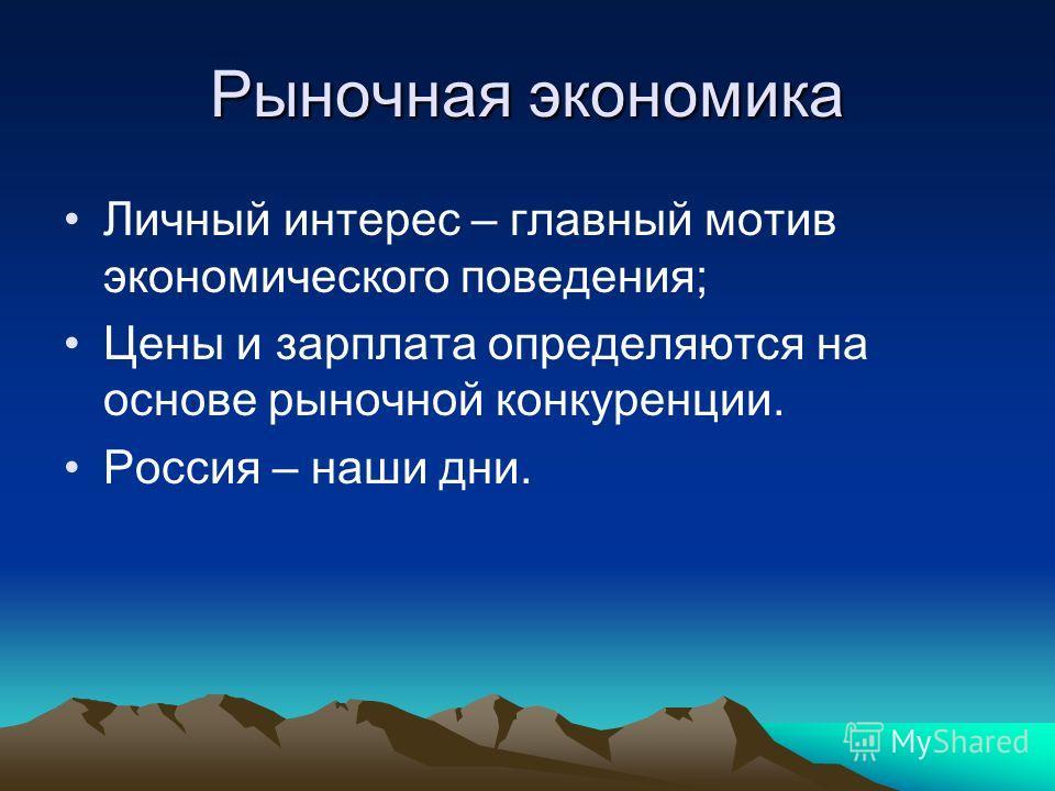 Рыночная экономика Личный интерес – главный мотив экономического поведения; Цены и зарплата определяются на основе рыночной конкуренции. Россия – наши дни.