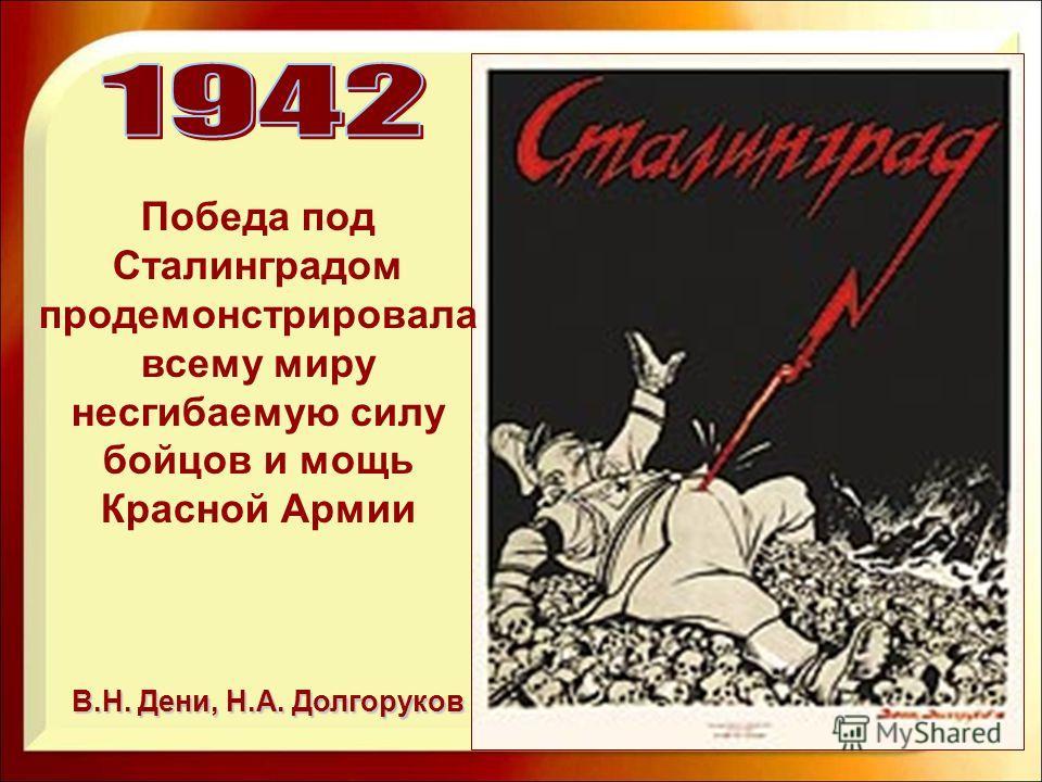 В.Н. Дени, Н.А. Долгоруков Победа под Сталинградом продемонстрировала всему миру несгибаемую силу бойцов и мощь Красной Армии