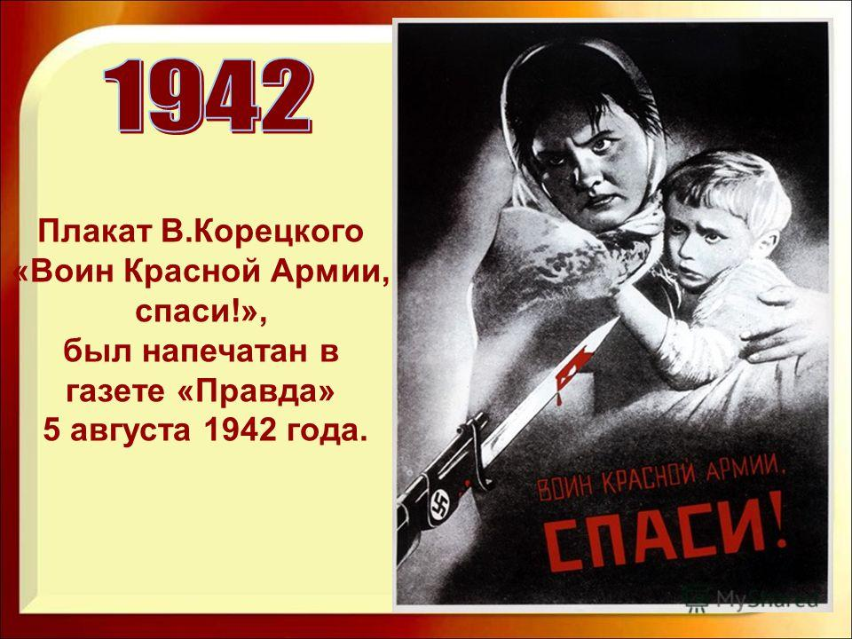 Плакат В.Корецкого «Воин Красной Армии, спаси!», был напечатан в газете «Правда» 5 августа 1942 года.