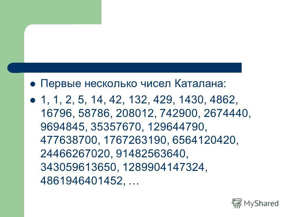 Первые несколько чисел Каталана: 1, 1, 2, 5, 14, 42, 132, 429, 1430, 4862, 16796, 58786, 208012, 742900, 2674440, 9694845, 35357670, 129644790, 477638700, 1767263190, 6564120420, 24466267020, 91482563640, 343059613650, 1289904147324, 4861946401452, …