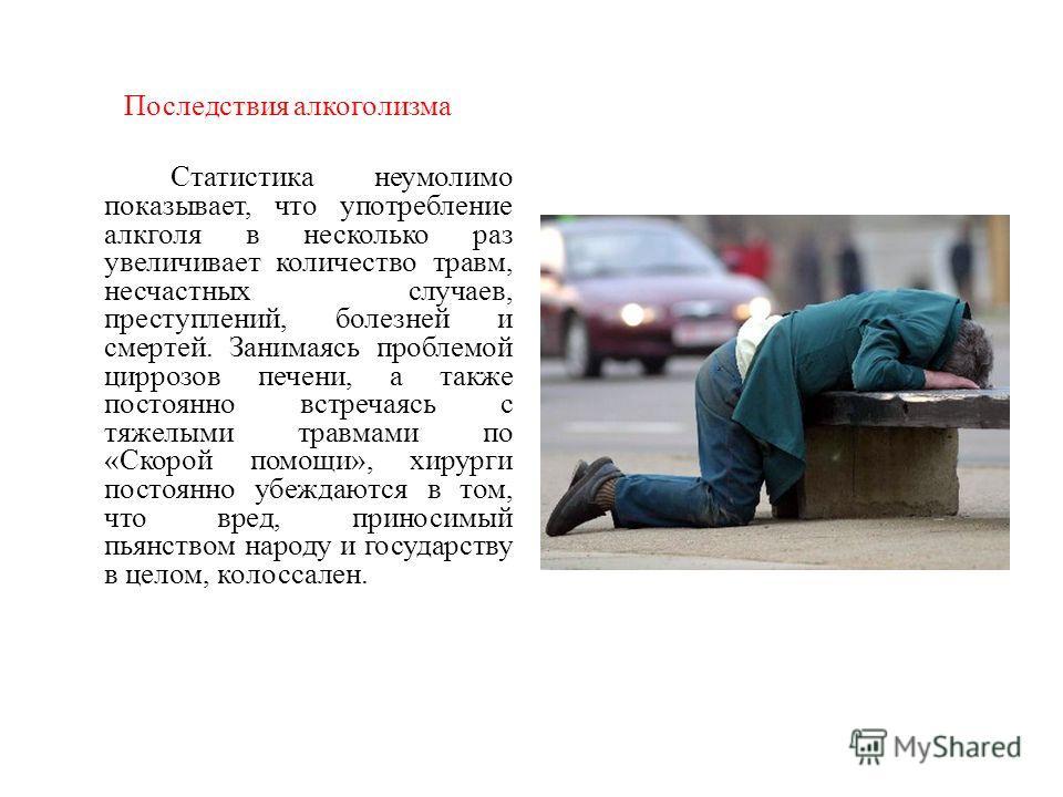 Последствия алкоголизма Статистика неумолимо показывает, что употребление алкголя в несколько раз увеличивает количество травм, несчастных случаев, преступлений, болезней и смертей. Занимаясь проблемой циррозов печени, а также постоянно встречаясь с