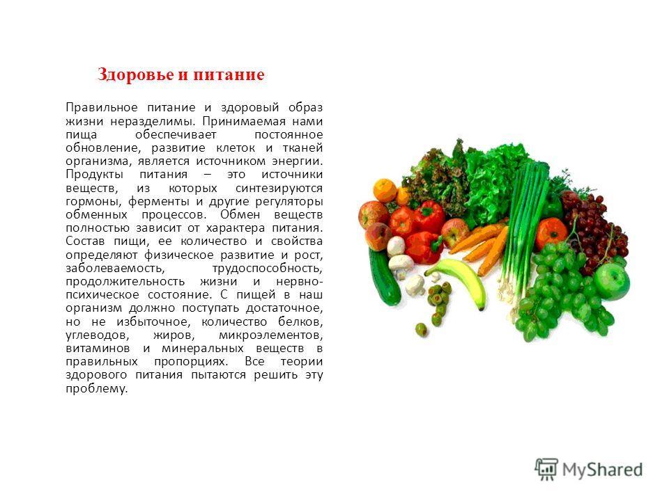 Здоровье и питание Правильное питание и здоровый образ жизни неразделимы. Принимаемая нами пища обеспечивает постоянное обновление, развитие клеток и тканей организма, является источником энергии. Продукты питания – это источники веществ, из которых