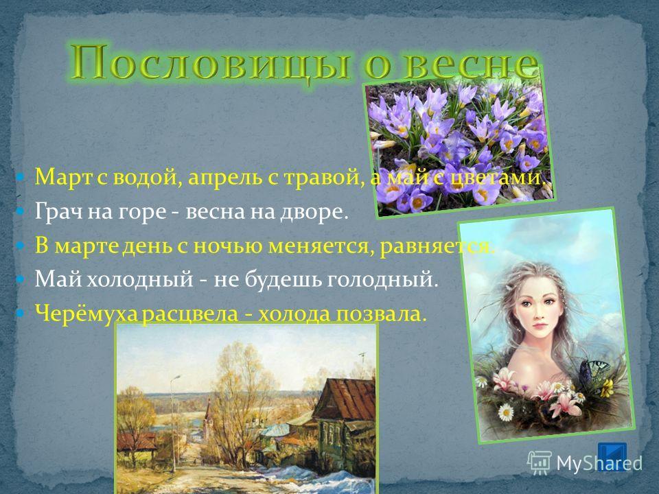 Март с водой, апрель с травой, а май с цветами. Грач на горе - весна на дворе. В марте день с ночью меняется, равняется. Май холодный - не будешь голодный. Черёмуха расцвела - холода позвала.
