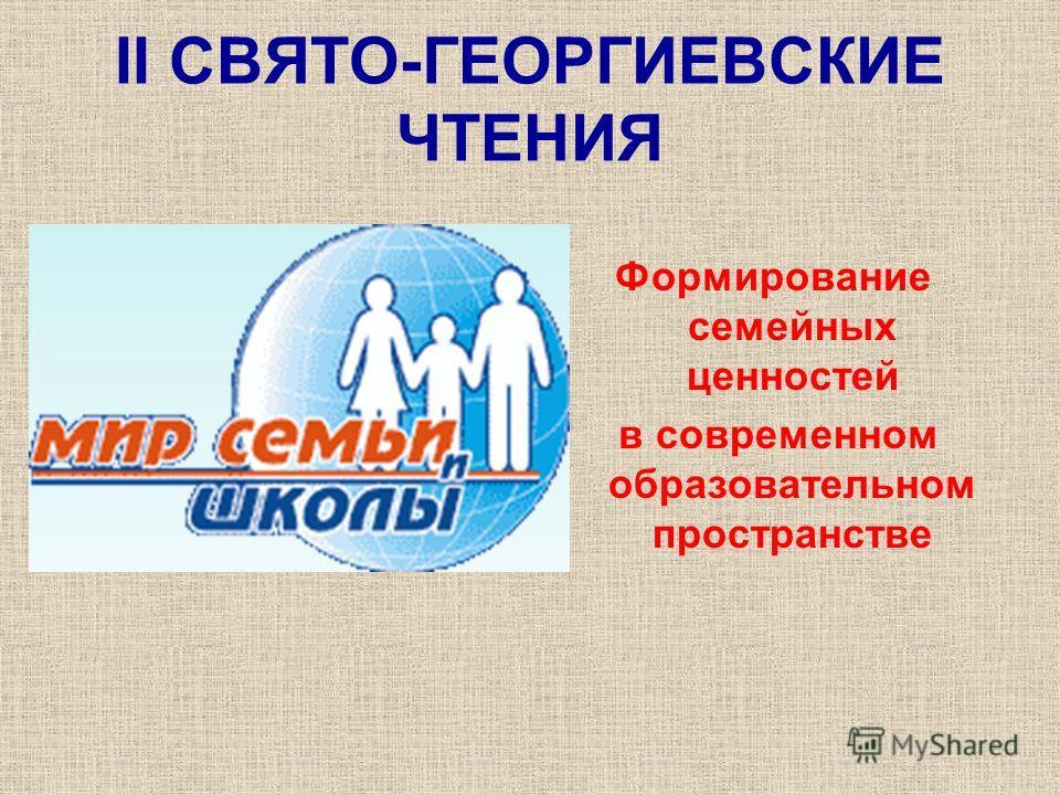 II СВЯТО-ГЕОРГИЕВСКИЕ ЧТЕНИЯ Формирование семейных ценностей в современном образовательном пространстве