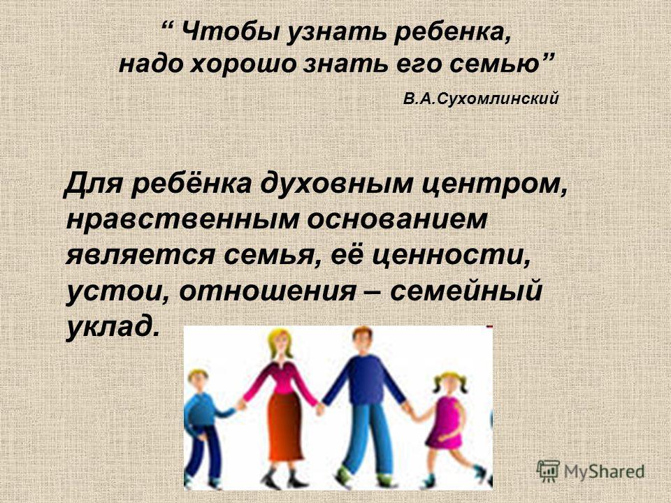 Чтобы узнать ребенка, надо хорошо знать его семью В.А.Сухомлинский Для ребёнка духовным центром, нравственным основанием является семья, её ценности, устои, отношения – семейный уклад.