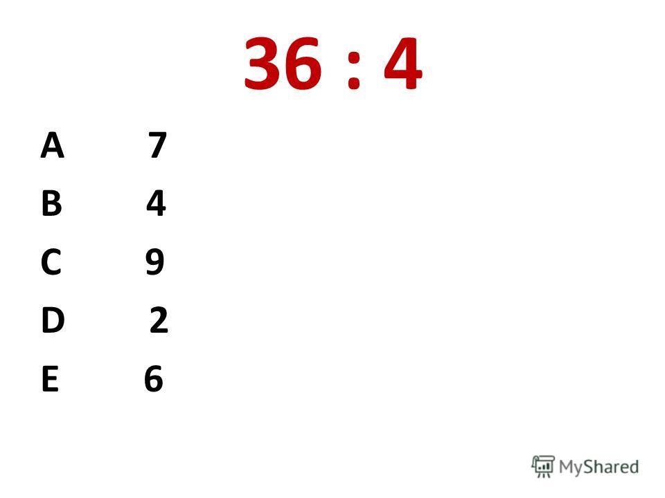 36 : 4 А 7 В 4 С 9 D 2 E 6