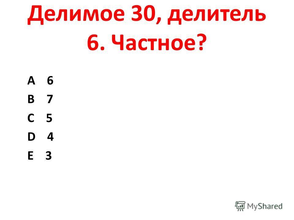 Делимое 30, делитель 6. Частное? А 6 В 7 С 5 D 4 Е 3
