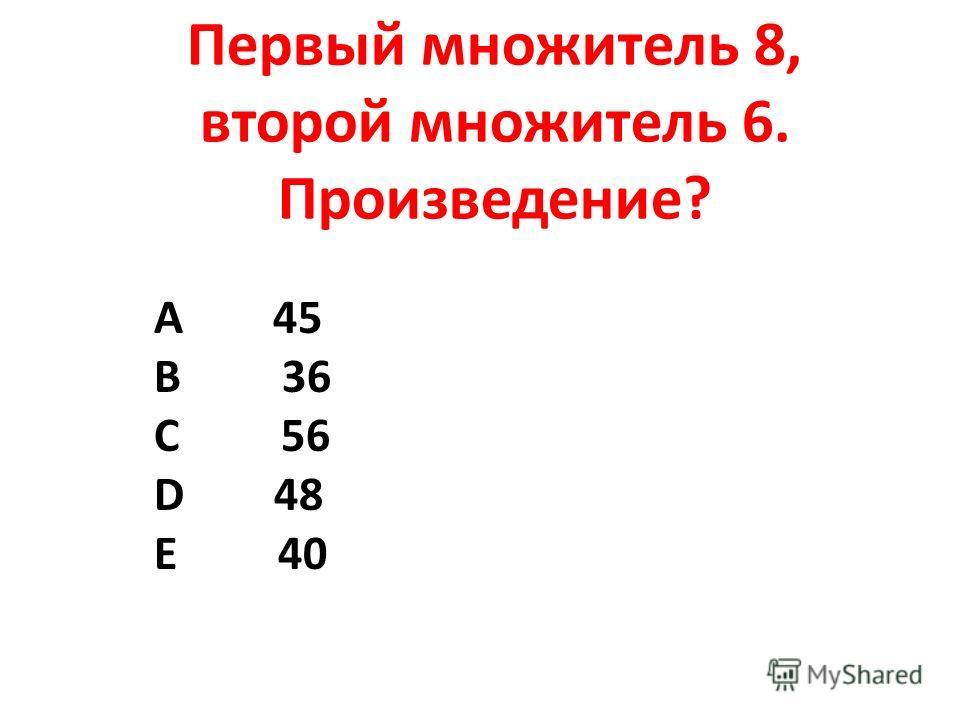 Первый множитель 8, второй множитель 6. Произведение? А 45 В 36 С 56 D 48 Е 40