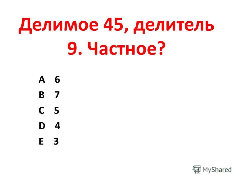 Делимое 45, делитель 9. Частное? А 6 В 7 С 5 D 4 Е 3