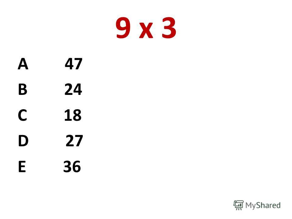 9 х 3 А 47 В 24 С 18 D 27 E 36