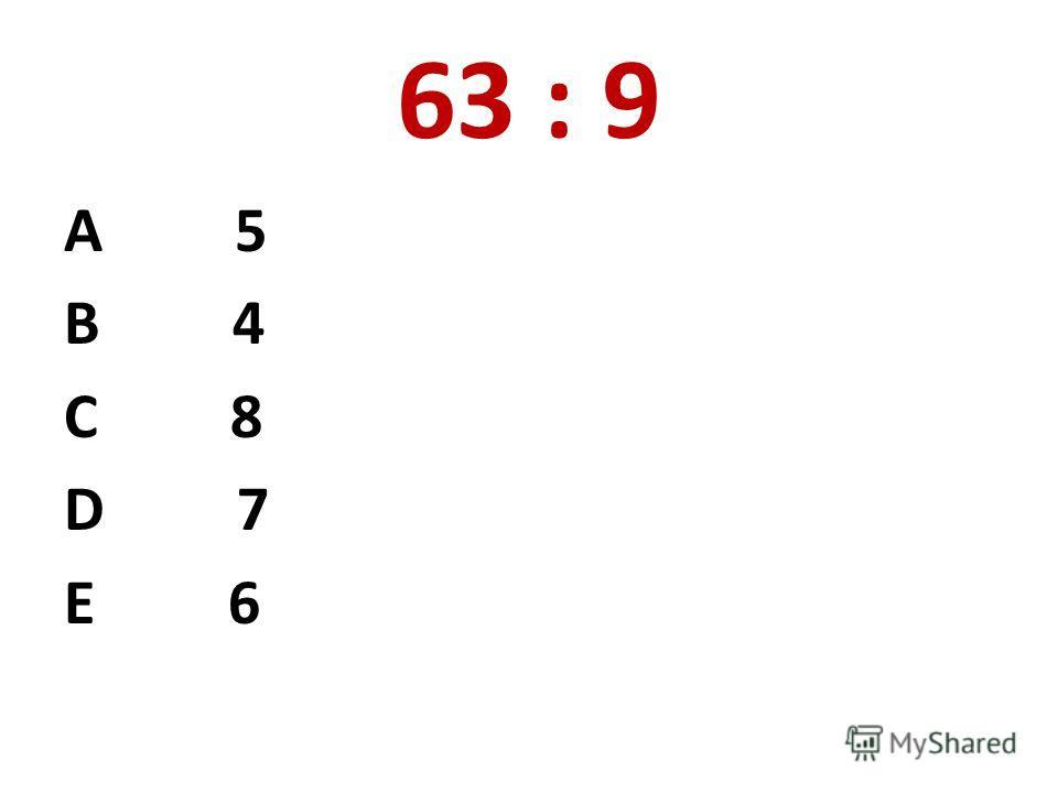 63 : 9 А 5 В 4 С 8 D 7 E 6