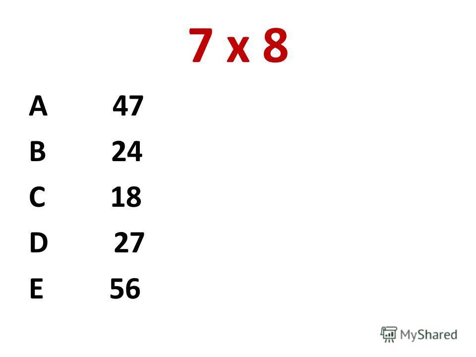 7 х 8 А 47 В 24 С 18 D 27 E 56