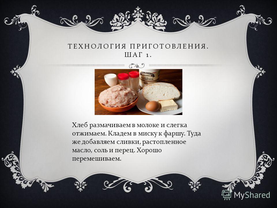 ТЕХНОЛОГИЯ ПРИГОТОВЛЕНИЯ. ШАГ 1. Хлеб размачиваем в молоке и слегка отжимаем. Кладем в миску к фаршу. Туда же добавляем сливки, растопленное масло, соль и перец. Хорошо перемешиваем.