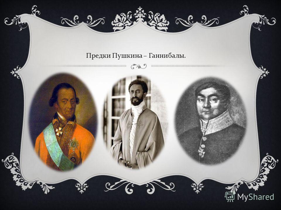 Предки Пушкина – Ганнибалы.
