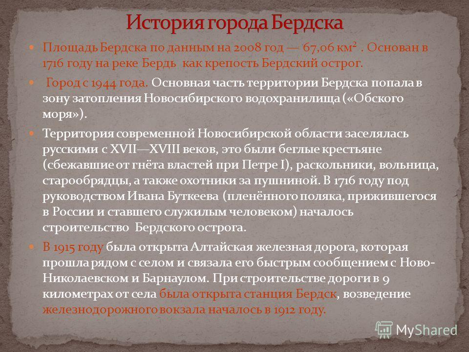 Площадь Бердска по данным на 2008 год 67,06 км². Основан в 1716 году на реке Бердь как крепость Бердский острог. Город с 1944 года. Основная часть территории Бердска попала в зону затопления Новосибирского водохранилища («Обского моря»). Территория с