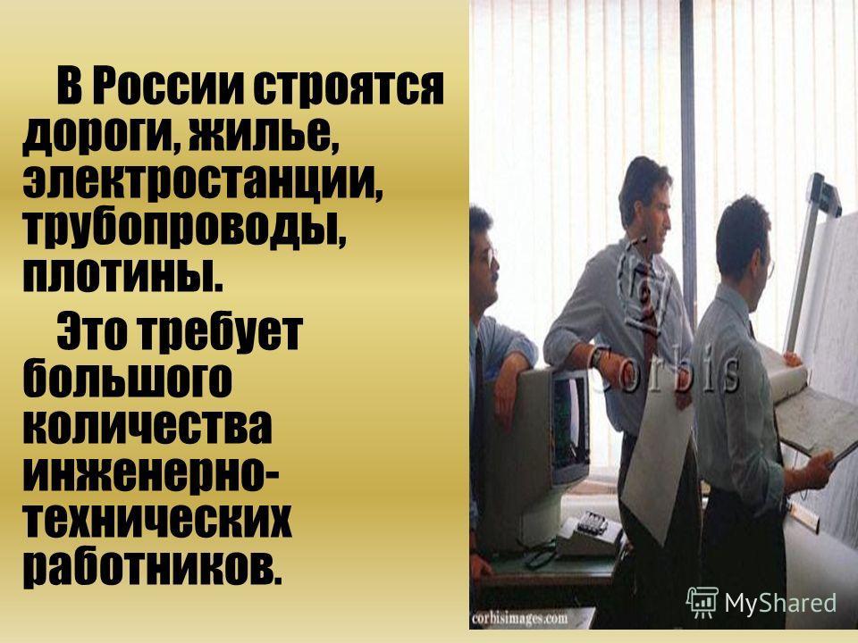 В России строятся дороги, жилье, электростанции, трубопроводы, плотины. Это требует большого количества инженерно- технических работников.