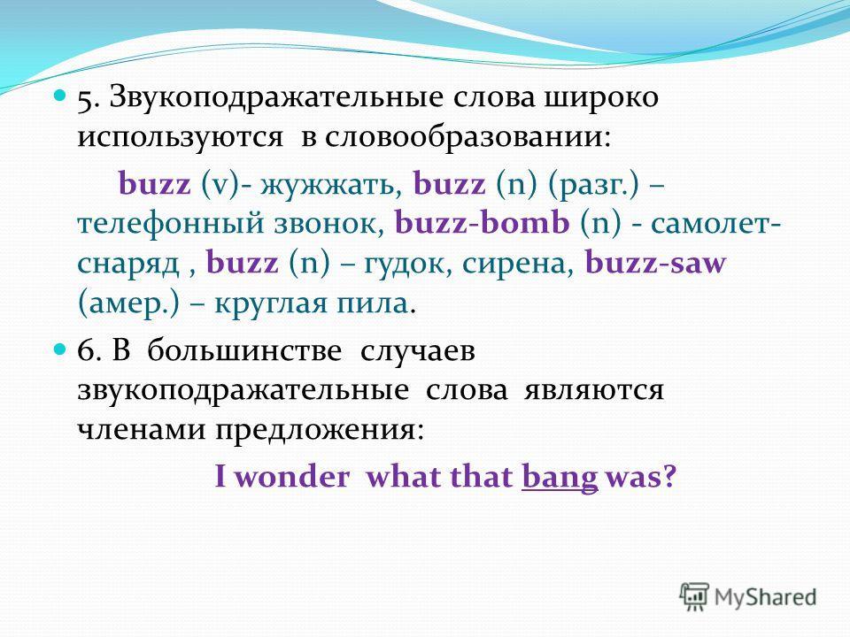 5. Звукоподражательные слова широко используются в словообразовании: buzz (v)- жужжать, buzz (n) (разг.) – телефонный звонок, buzz-bomb (n) - самолет- снаряд, buzz (n) – гудок, сирена, buzz-saw (амер.) – круглая пила. 6. В большинстве случаев звукопо