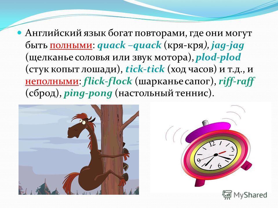 Английский язык богат повторами, где они могут быть полными: quack –quack (кря-кря), jag-jag (щелканье соловья или звук мотора), plod-plod (стук копыт лошади), tick-tick (ход часов) и т.д., и неполными: flick-flock (шарканье сапог), riff-raff (сброд)