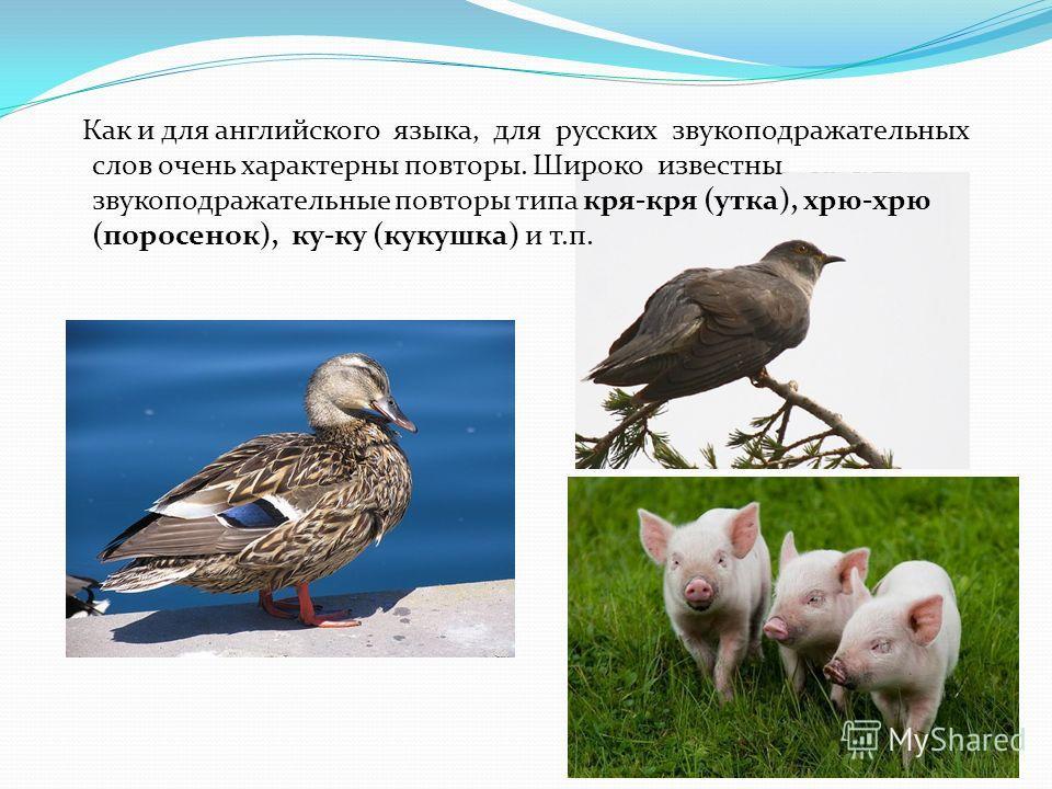 Как и для английского языка, для русских звукоподражательных слов очень характерны повторы. Широко известны звукоподражательные повторы типа кря-кря (утка), хрю-хрю (поросенок), ку-ку (кукушка) и т.п.