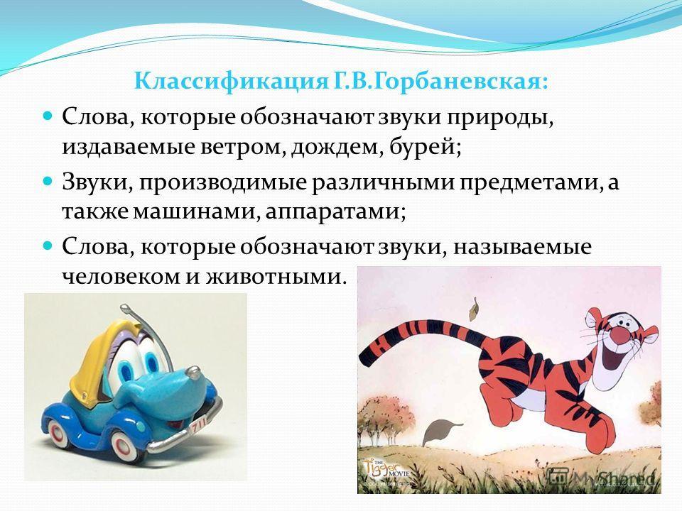 Классификация Г.В.Горбаневская: Слова, которые обозначают звуки природы, издаваемые ветром, дождем, бурей; Звуки, производимые различными предметами, а также машинами, аппаратами; Слова, которые обозначают звуки, называемые человеком и животными.