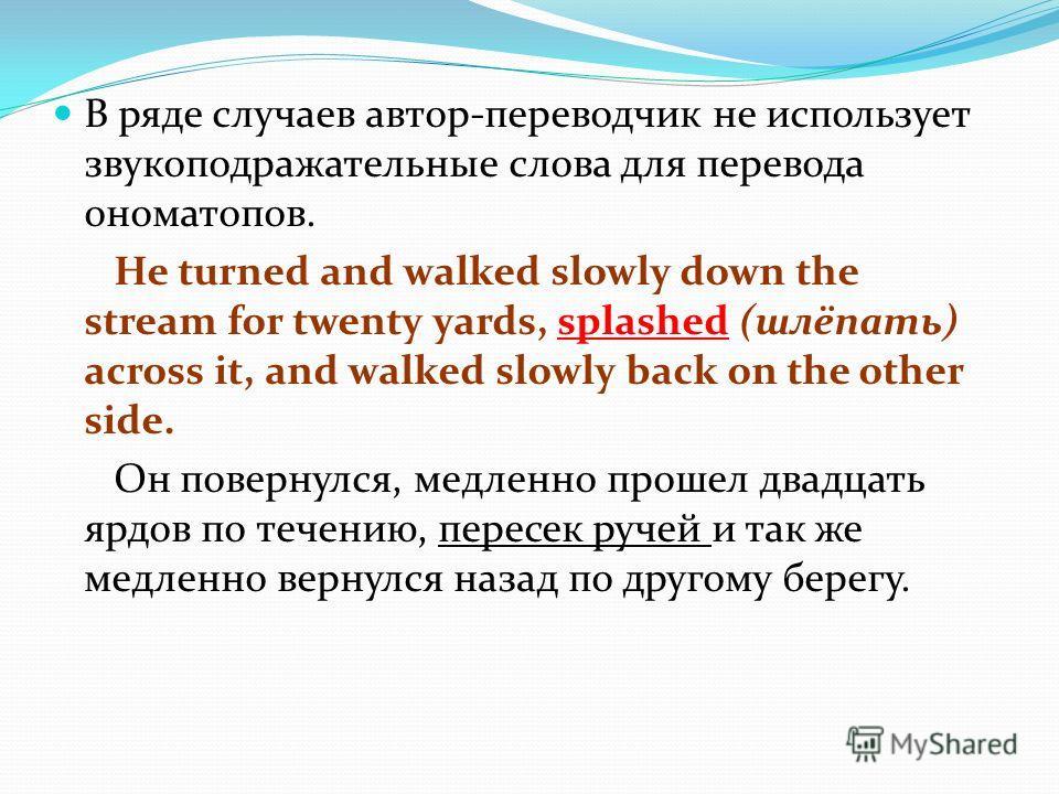 В ряде случаев автор-переводчик не использует звукоподражательные слова для перевода ономатопов. He turned and walked slowly down the stream for twenty yards, splashed (шлёпать) across it, and walked slowly back on the other side. Он повернулся, медл