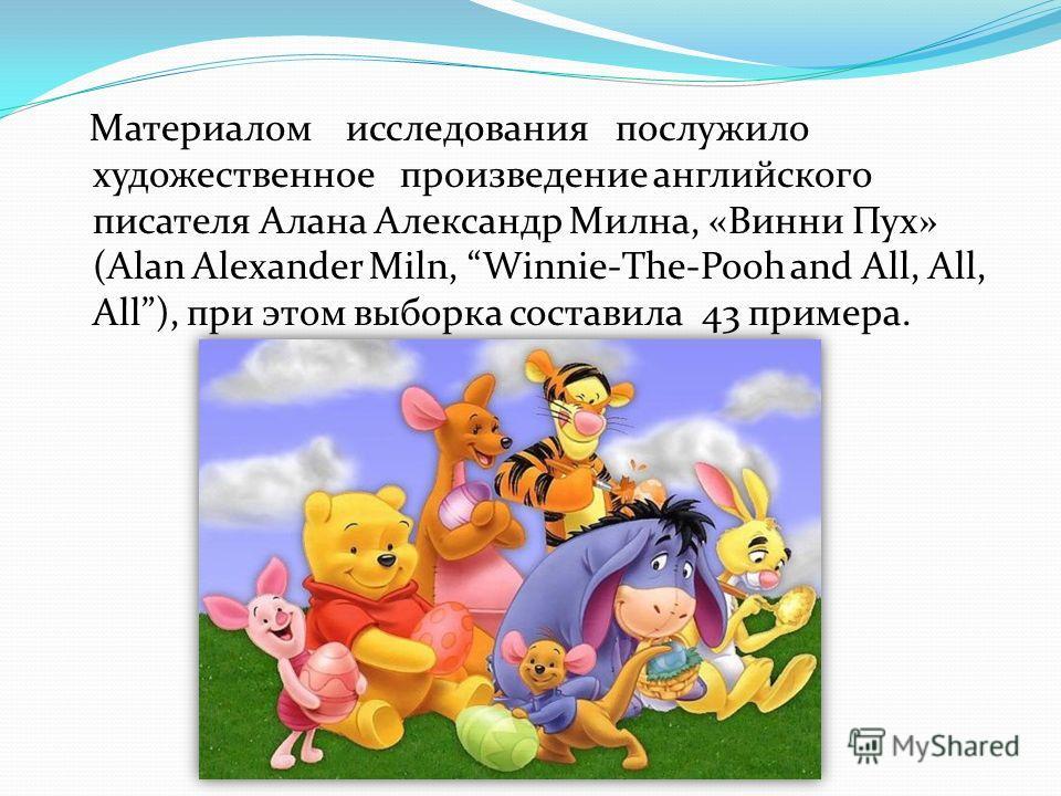 Материалом исследования послужило художественное произведение английского писателя Алана Александр Милна, «Винни Пух» (Alan Alexander Miln, Winnie-The-Pooh and All, All, All), при этом выборка составила 43 примера.