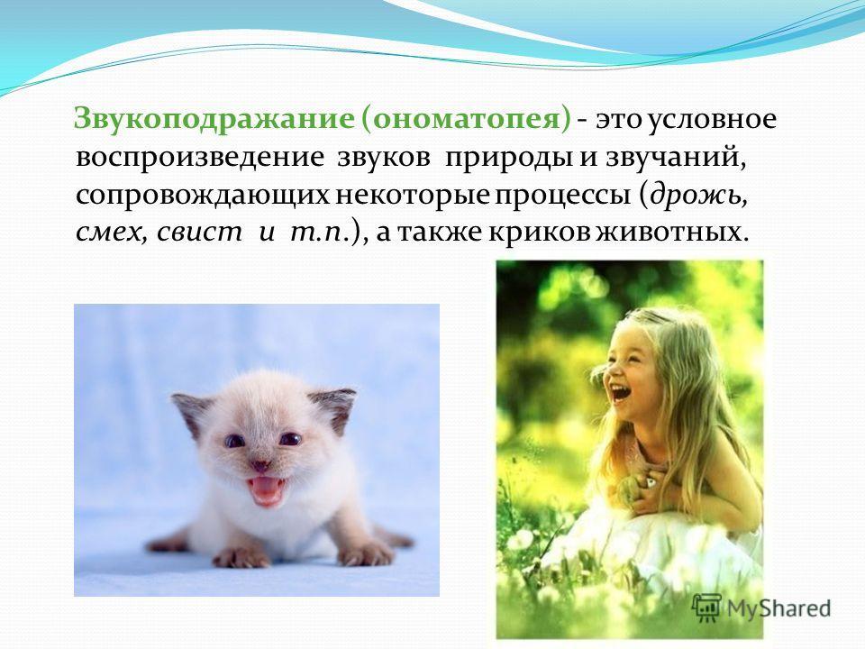 Звукоподражание (ономатопея) - это условное воспроизведение звуков природы и звучаний, сопровождающих некоторые процессы (дрожь, смех, свист и т.п.), а также криков животных.