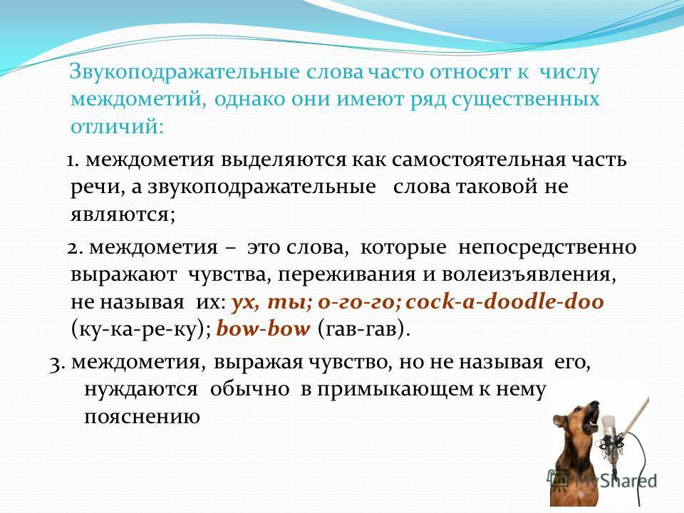 Звукоподражательные слова часто относят к числу междометий, однако они имеют ряд существенных отличий: 1. междометия выделяются как самостоятельная часть речи, а звукоподражательные слова таковой не являются; 2. междометия – это слова, которые непоср