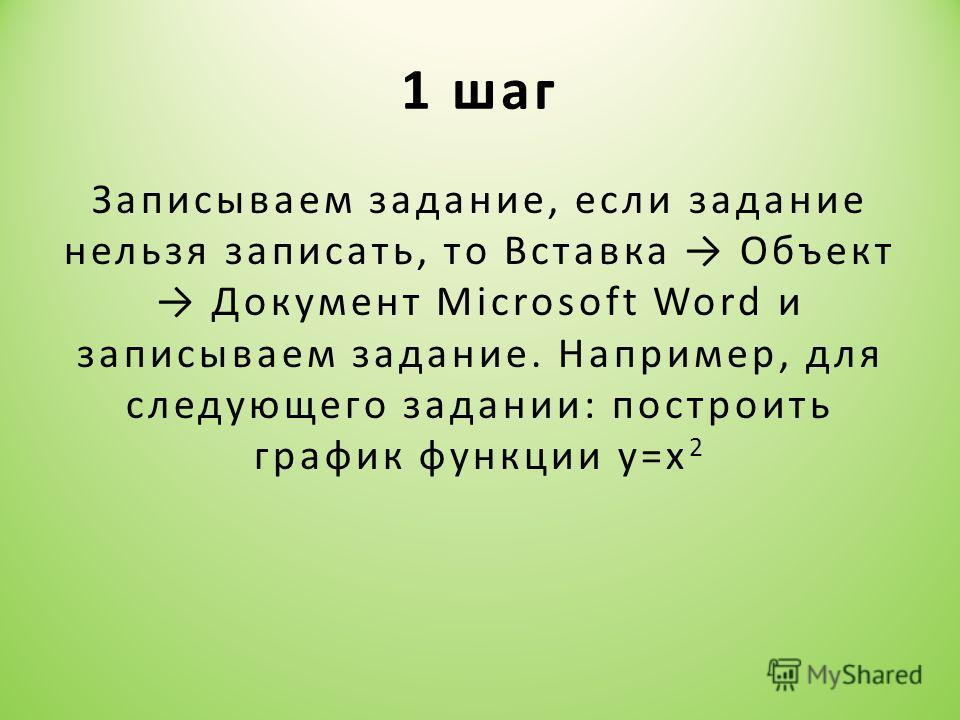 1 шаг Записываем задание, если задание нельзя записать, то Вставка Объект Документ Microsoft Word и записываем задание. Например, для следующего задании: построить график функции у=х 2