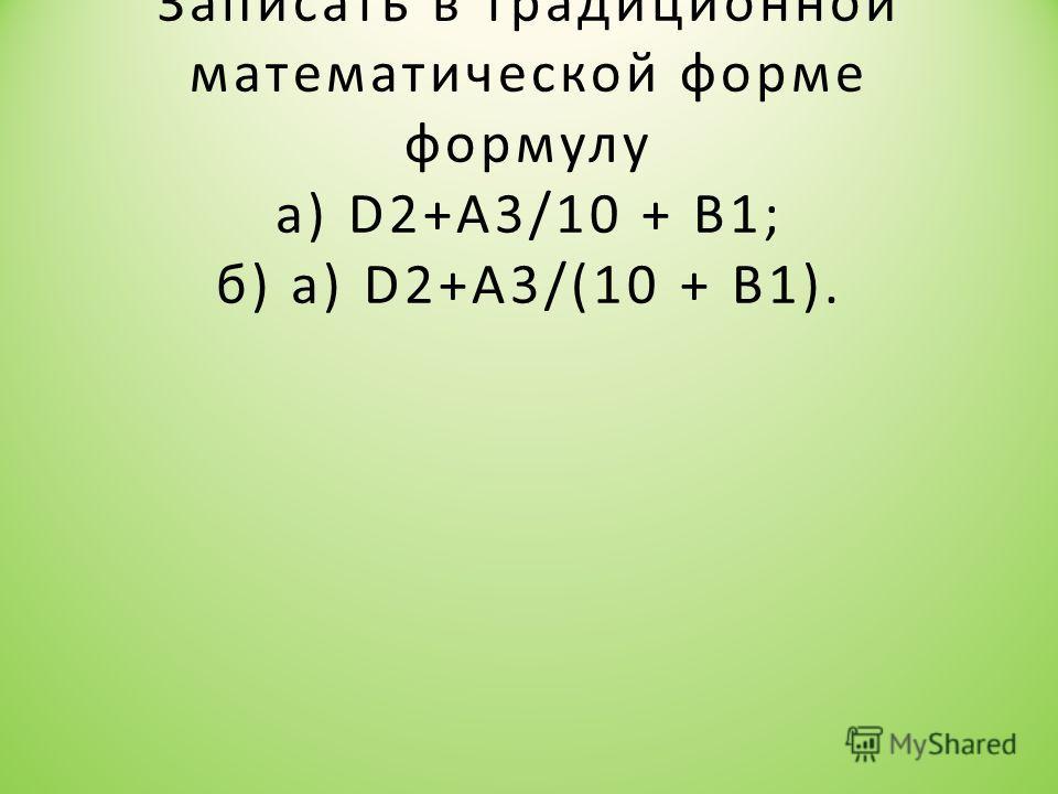 Записать в традиционной математической форме формулу а) D2+A3/10 + B1; б) а) D2+A3/(10 + B1).