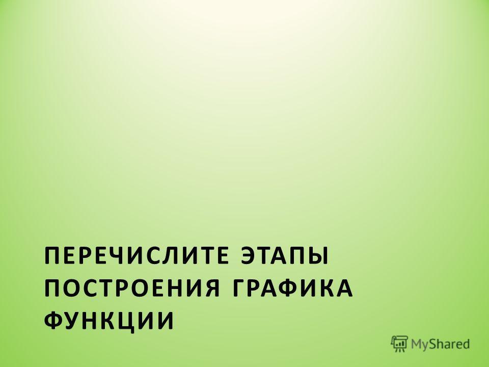 ПЕРЕЧИСЛИТЕ ЭТАПЫ ПОСТРОЕНИЯ ГРАФИКА ФУНКЦИИ