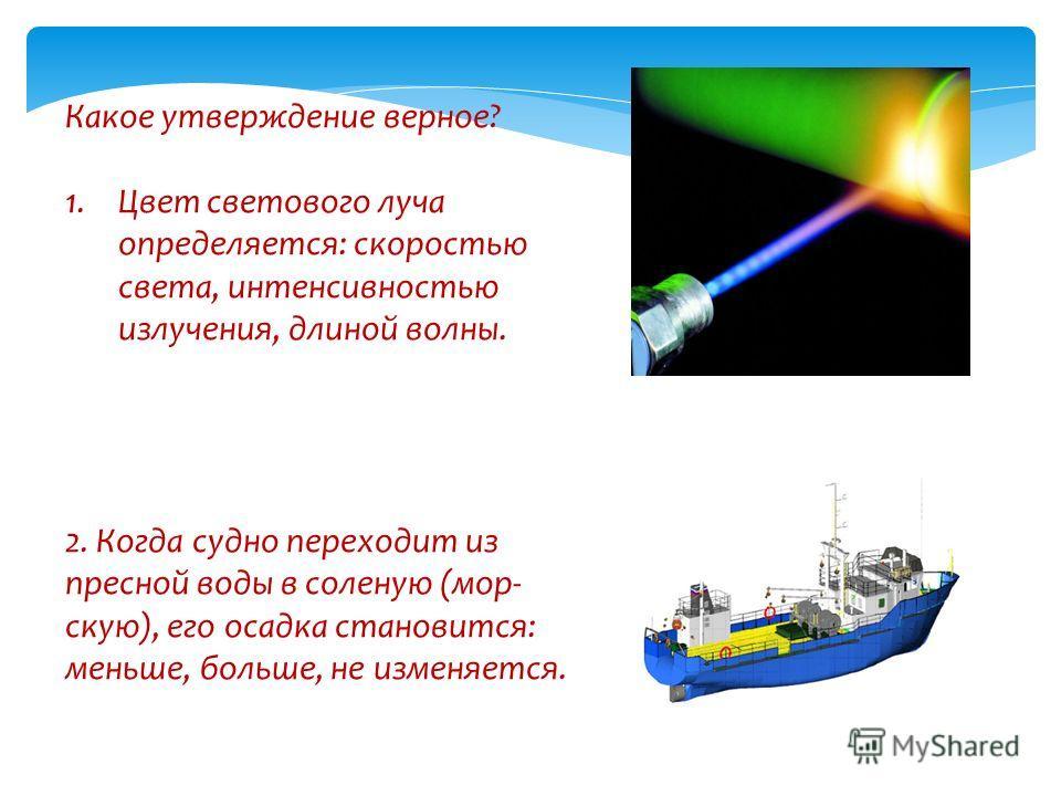 Какое утверждение верное? 1.Цвет светового луча определяется: скоростью света, интенсивностью излучения, длиной волны. 2. Когда судно переходит из пресной воды в соленую (мор- скую), его осадка становится: меньше, больше, не изменяется.