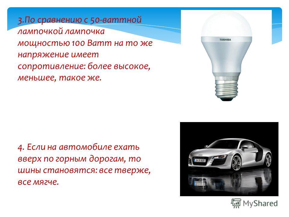 3.По сравнению с 50-ваттной лампочкой лампочка мощностью 100 Ватт на то же напряжение имеет сопротивление: более высокое, меньшее, такое же. 4. Если на автомобиле ехать вверх по горным дорогам, то шины становятся: все тверже, все мягче.