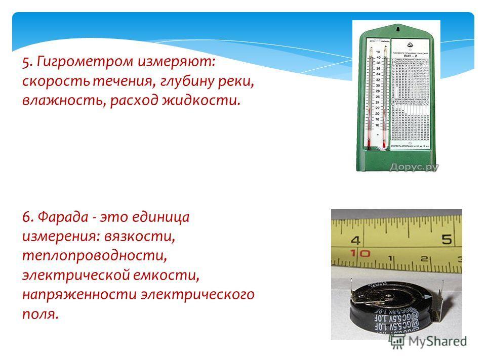 5. Гигрометром измеряют: скорость течения, глубину реки, влажность, расход жидкости. 6. Фарада - это единица измерения: вязкости, теплопроводности, электрической емкости, напряженности электрического поля.