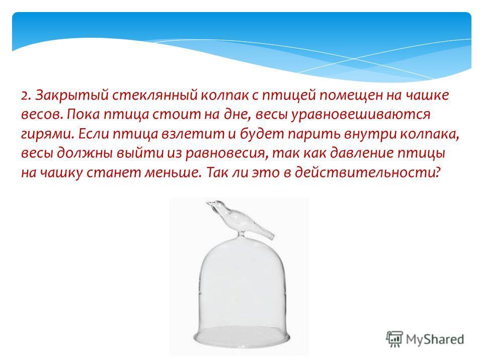 2. Закрытый стеклянный колпак с птицей помещен на чашке весов. Пока птица стоит на дне, весы уравновешиваются гирями. Если птица взлетит и будет парить внутри колпака, весы должны выйти из равновесия, так как давление птицы на чашку станет меньше. Та