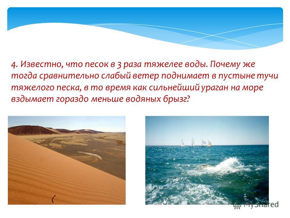 4. Известно, что песок в 3 раза тяжелее воды. Почему же тогда сравнительно слабый ветер поднимает в пустыне тучи тяжелого песка, в то время как сильнейший ураган на море вздымает гораздо меньше водяных брызг?