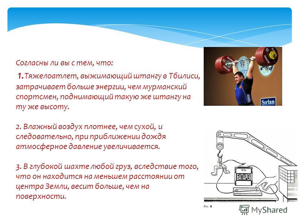 Согласны ли вы с тем, что: 1. Тяжелоатлет, выжимающий штангу в Тбилиси, затрачивает больше энергии, чем мурманский спортсмен, поднимающий такую же штангу на ту же высоту. 2. Влажный воздух плотнее, чем сухой, и следовательно, при приближении дождя ат