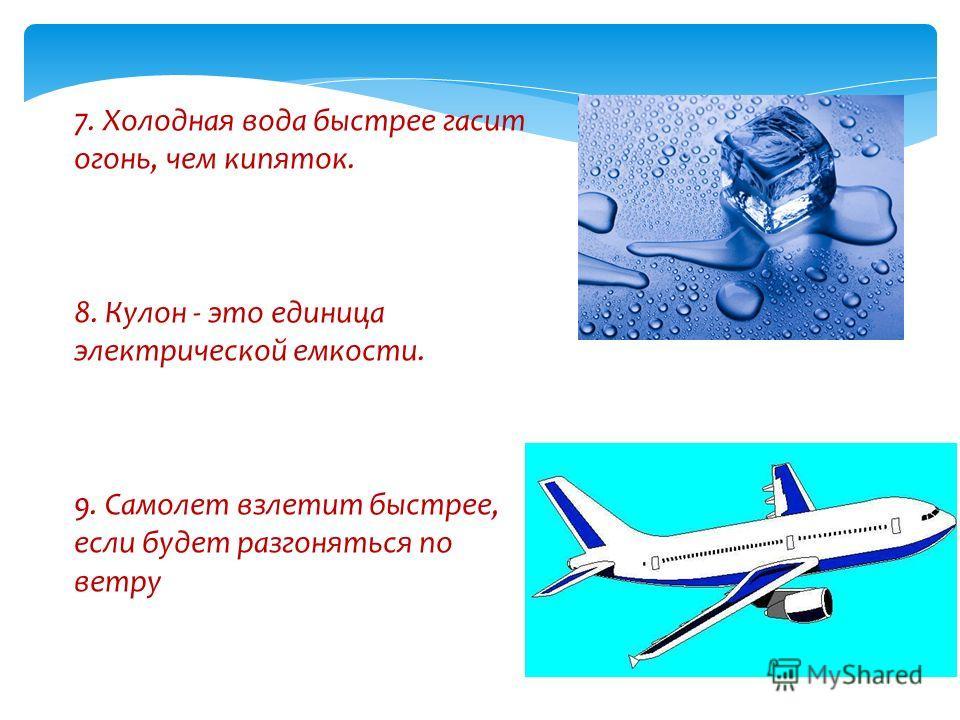 7. Холодная вода быстрее гасит огонь, чем кипяток. 8. Кулон - это единица электрической емкости. 9. Самолет взлетит быстрее, если будет разгоняться по ветру