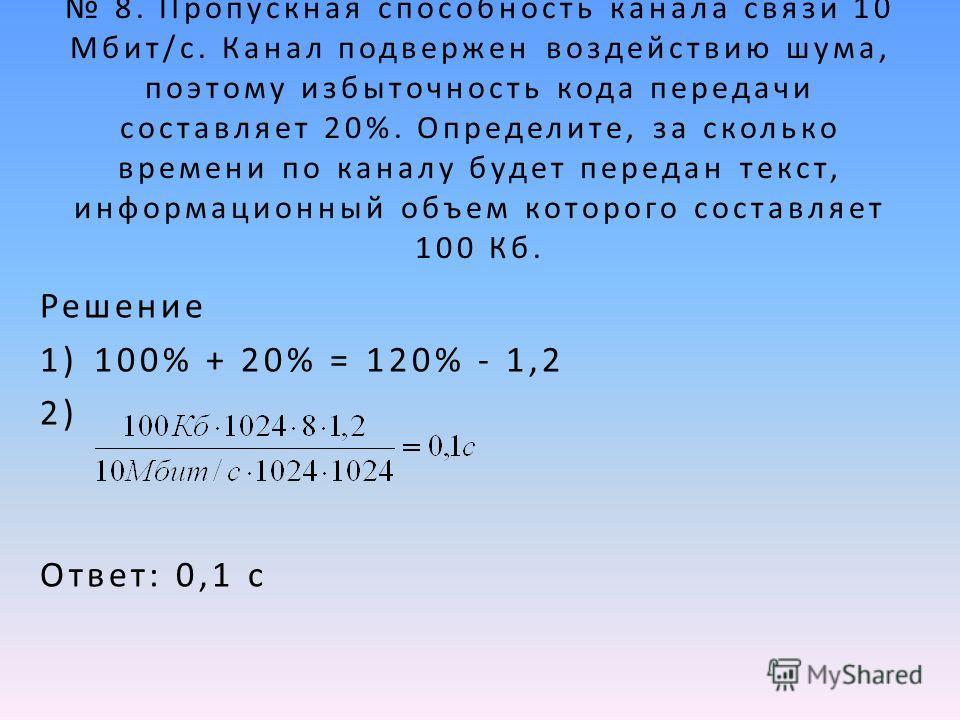 8. Пропускная способность канала связи 10 Мбит/с. Канал подвержен воздействию шума, поэтому избыточность кода передачи составляет 20%. Определите, за сколько времени по каналу будет передан текст, информационный объем которого составляет 100 Кб. Реше