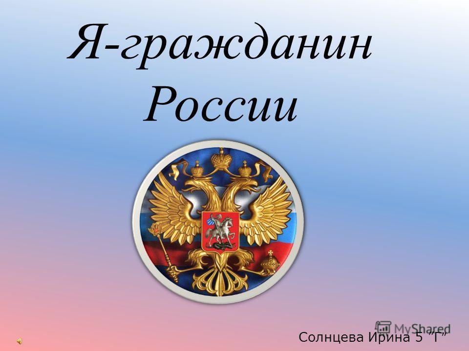 Я-гражданин России Солнцева Ирина 5 Г