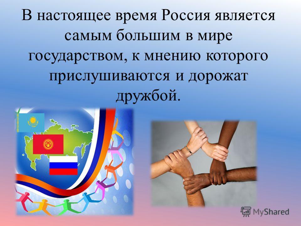 В настоящее время Россия является самым большим в мире государством, к мнению которого прислушиваются и дорожат дружбой.